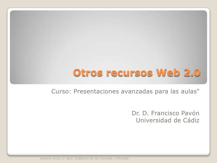 """Otros recursos Web 2.0<br />Curso: Presentaciones avanzadas para las aulas""""<br /><br /><br />Dr. D. Francisco Pavó..."""