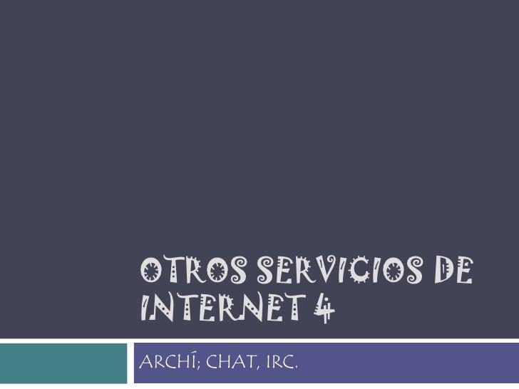 OTROS SERVICIOS DE INTERNET 4<br />ARCHÍ; CHAT, IRC.<br />