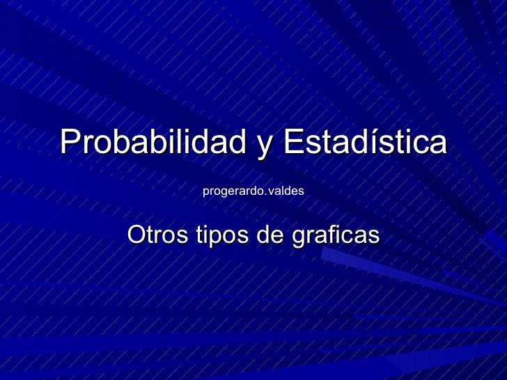 Probabilidad y Estadística Otros tipos de graficas progerardo.valdes