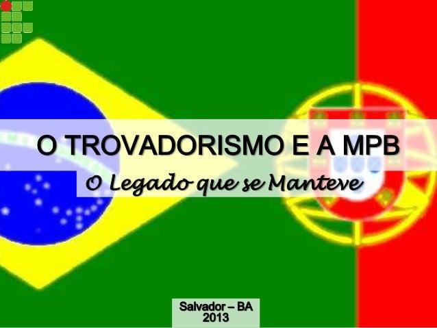 O TROVADORISMO E A MPB O Legado que se Manteve Salvador – BA 2013