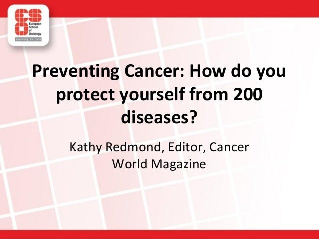 Preventing Cancer: How do you protect yourself from 200 diseases? Kathy Redmond, Editor, Cancer World Magazine