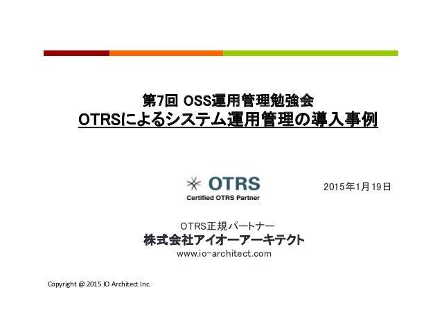 Copyright  @  2015  IO  Architect  Inc.     2015年1月19日 第7回 OSS運用管理勉強会 OTRSによるシステム運用管理の導入事例  OTRS正規パートナー ...