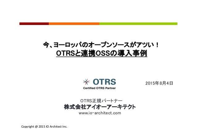 Copyright  @  2015  IO  Architect  Inc.     2015年8月4日 今、ヨーロッパのオープンソースがアツい! OTRSと連携OSSの導入事例  OTRS正規パートナー ...