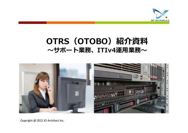 Copyright @ 2021 IO Architect Inc. OTRS(OTOBO)紹介資料 ~サポート業務、ITIv4運用業務~