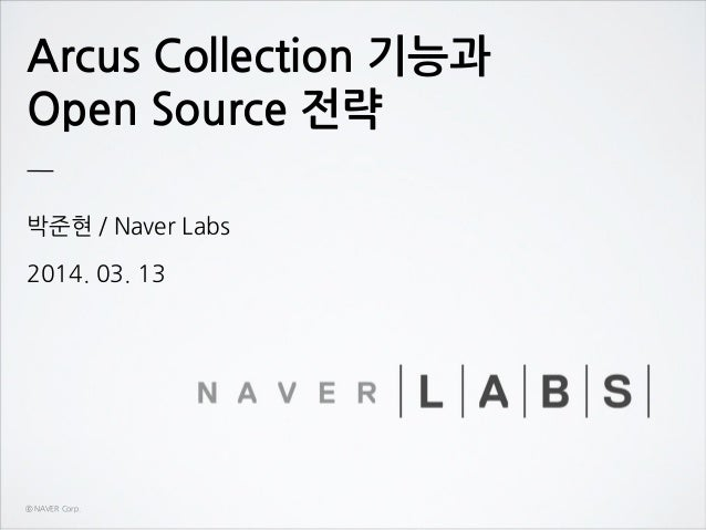 Arcus Collection 기능과 Open Source 전략 박준현 / Naver Labs 2014. 03. 13 ⓒ NAVER Corp.