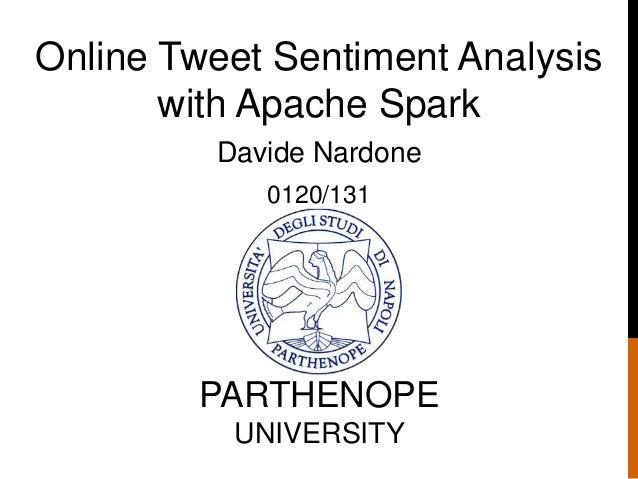 Online Tweet Sentiment Analysis with Apache Spark Davide Nardone 0120/131 PARTHENOPE UNIVERSITY