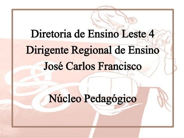 Diretoria de Ensino Leste 4 Dirigente Regional de Ensino José Carlos Francisco Núcleo Pedagógico