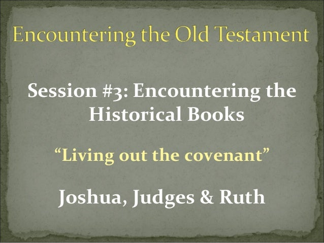 "Session #3: Encountering the      Historical Books  ""Living out the covenant""   Joshua, Judges & Ruth"
