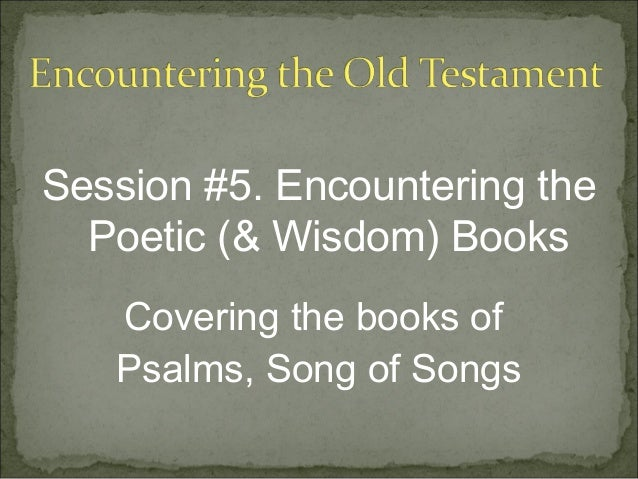 Session #5. Encountering the  Poetic (& Wisdom) Books   Covering the books of   Psalms, Song of Songs