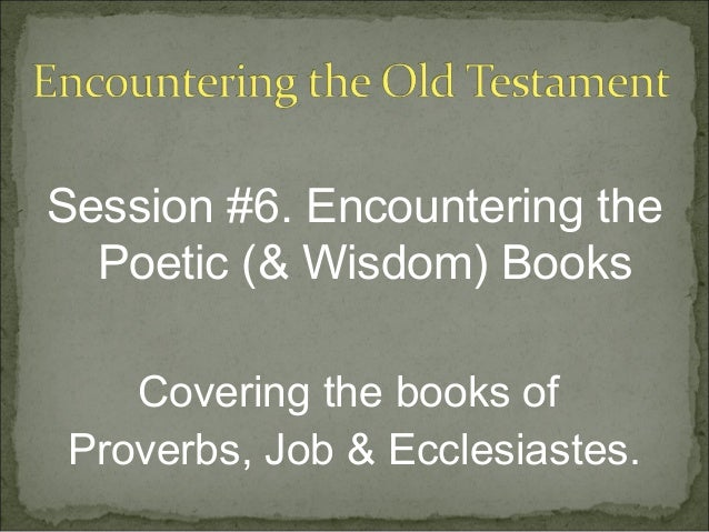 Session #6. Encountering the  Poetic (& Wisdom) Books   Covering the books ofProverbs, Job & Ecclesiastes.