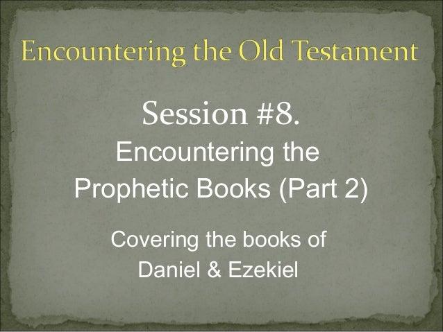 Session #8.   Encountering theProphetic Books (Part 2)  Covering the books of    Daniel & Ezekiel