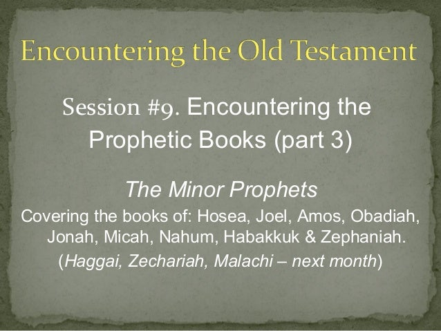 Session #9. Encountering the       Prophetic Books (part 3)            The Minor ProphetsCovering the books of: Hosea, Joe...