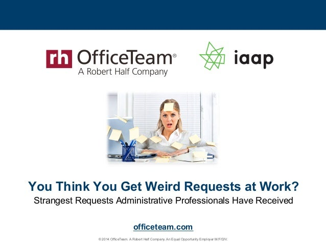© 2014 OfficeTeam. A Robert Half Company. An Equal Opportunity Employer M/F/D/V. officeteam.com You Think You Get Weird Re...