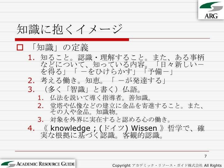 7<br />知識に抱くイメージ<br />Copyright アカデミック・リソース・ガイド株式会社 All Rights Reserved.<br />「知識」の定義<br />知ること。認識・理解すること。また、ある事柄などについて、知っ...