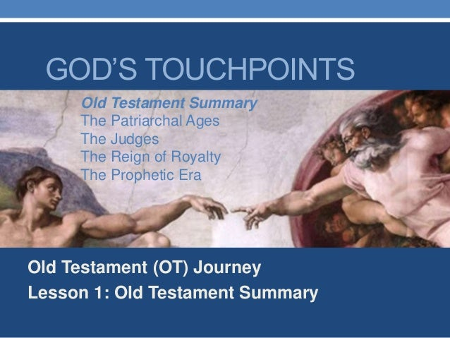 GOD'S TOUCHPOINTS Old Testament (OT) Journey Lesson 1: Old Testament Summary Old Testament Summary The Patriarchal Ages Th...