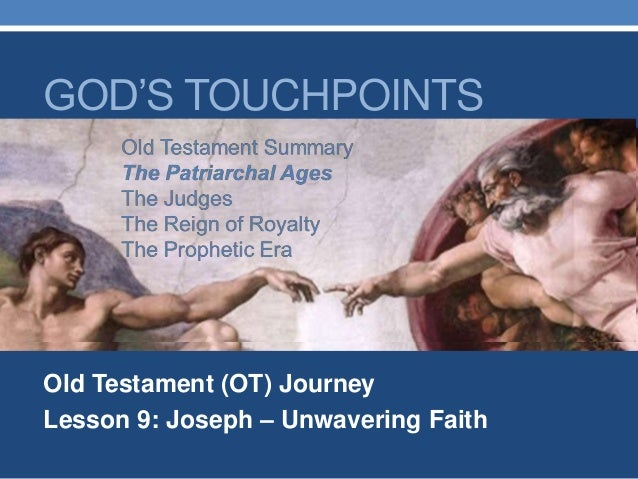 Old Testament (OT) Journey Lesson 9: Joseph – Unwavering Faith GOD'S TOUCHPOINTS Old Testament Summary The Patriarchal Age...