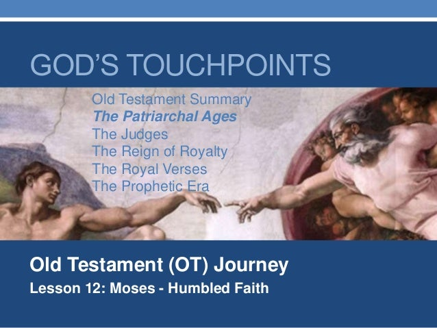 Old Testament (OT) Journey Lesson 12: Moses - Humbled Faith GOD'S TOUCHPOINTS Old Testament Summary The Patriarchal Ages T...
