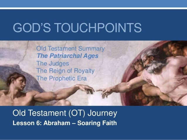 Old Testament (OT) Journey Lesson 6: Abraham – Soaring Faith GOD'S TOUCHPOINTS Old Testament Summary The Patriarchal Ages ...