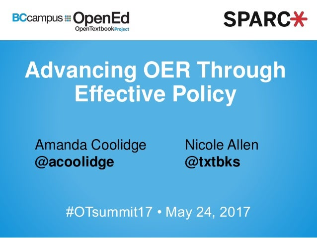 Advancing OER Through Effective Policy Amanda Coolidge @acoolidge #OTsummit17 • May 24, 2017 Nicole Allen @txtbks