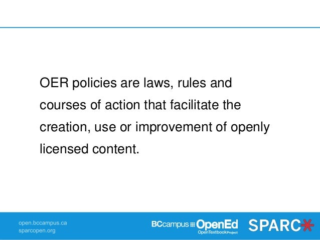 OER policies are laws, rules and courses of action that facilitate the creation, use or improvement of openly licensed con...