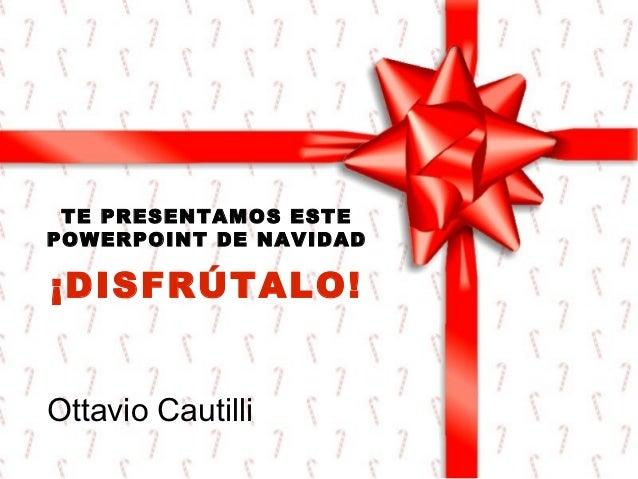 TE PRESENTAMOS ESTEPOWERPOINT DE NAVIDAD¡DISFRÚTALO!Ottavio Cautilli