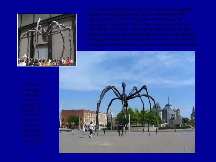 I saw the above one at the Tate Modern in London. To the right is the Ottawa one. So cool! - At this point Simone came to ...