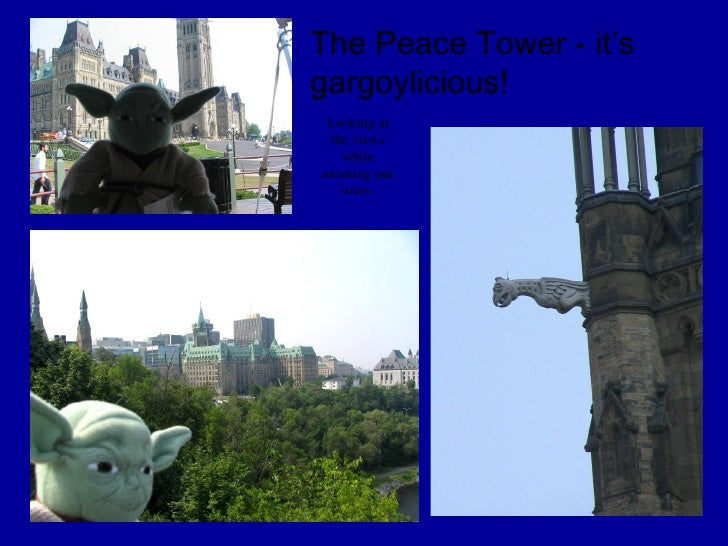 o The Peace Tower - it's gargoylicious! Looking at the views while awaiting our tours.