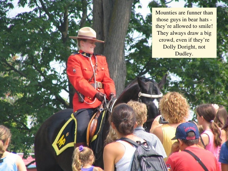 o Mounties are funner than those guys in bear hats - they're allowed to smile! They always draw a big crowd, even if they'...