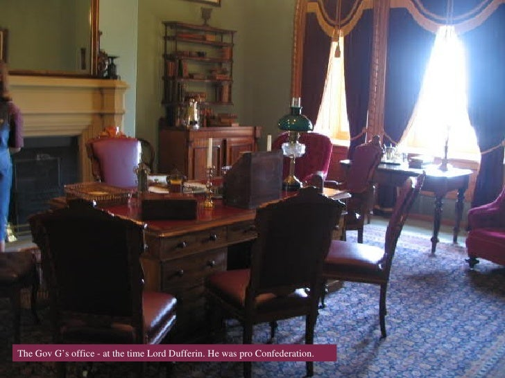 o The Gov G's office - at the time Lord Dufferin. He was pro Confederation.