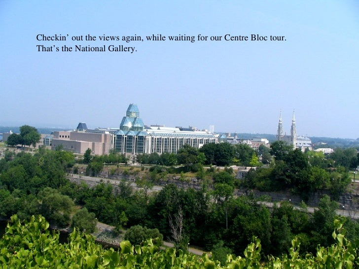 o Checkin' out the views again, while waiting for our Centre Bloc tour. That's the National Gallery.