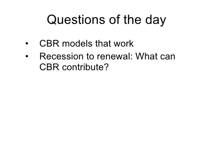 Questions of the day •   CBR models that work •   Recession to renewal: What can     CBR contribute?