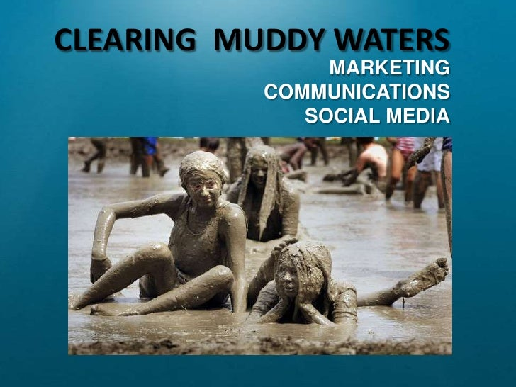 CLEARING  MUDDY WATERS<br />MARKETING <br />COMMUNICATIONS<br />SOCIAL MEDIA<br />
