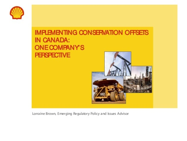 IMPLEMENTING CONSERVATION OFFSETS IN CANADA: ONE COMP ANY'S PERSPECTIVE  Lorraine Brown, Emerging Regulatory Policy and Is...