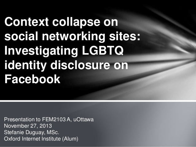 Context collapse on social networking sites: Investigating LGBTQ identity disclosure on Facebook  Presentation to FEM2103 ...