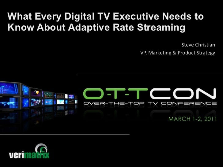 What Every Digital TV Executive Needs to Know About Adaptive Rate Streaming Steve Christian VP, Marketing & Product Strategy