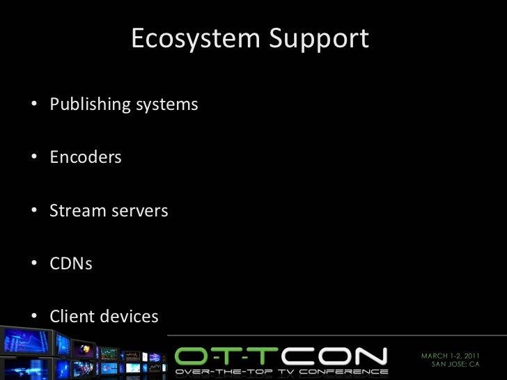 Ecosystem Support  <ul><li>Publishing systems </li></ul><ul><li>Encoders </li></ul><ul><li>Stream servers </li></ul><ul><l...