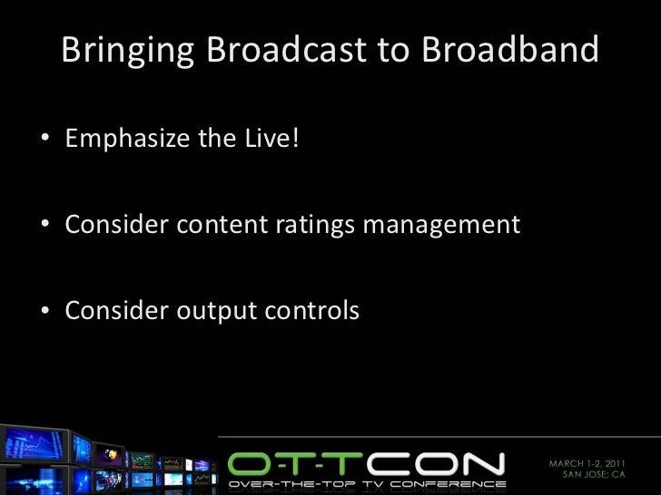 Bringing Broadcast to Broadband <ul><li>Emphasize the Live! </li></ul><ul><li>Consider content ratings management </li></u...