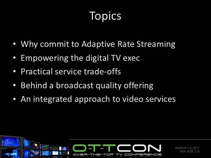 Topics <ul><li>Why commit to Adaptive Rate Streaming </li></ul><ul><li>Empowering the digital TV exec </li></ul><ul><li>Pr...