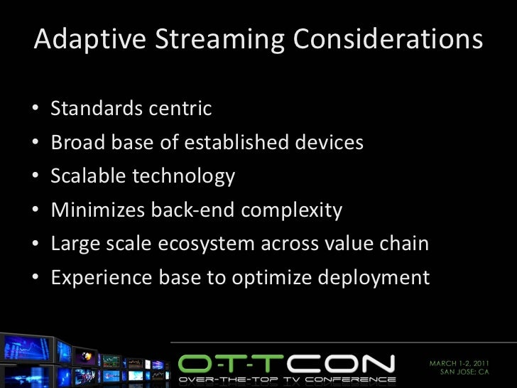 Adaptive Streaming Considerations  <ul><li>Standards centric </li></ul><ul><li>Broad base of established devices </li></ul...