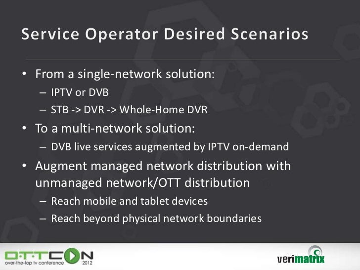 • From a single-network solution:   – IPTV or DVB   – STB -> DVR -> Whole-Home DVR• To a multi-network solution:   – DVB l...
