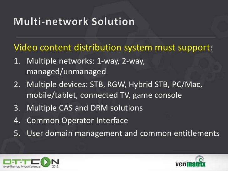 Video content distribution system must support:1. Multiple networks: 1-way, 2-way,   managed/unmanaged2. Multiple devices:...