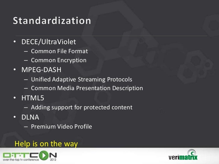 • DECE/UltraViolet   – Common File Format   – Common Encryption• MPEG-DASH   – Unified Adaptive Streaming Protocols   – Co...