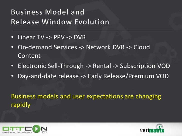 • Linear TV -> PPV -> DVR• On-demand Services -> Network DVR -> Cloud  Content• Electronic Sell-Through -> Rental -> Subsc...