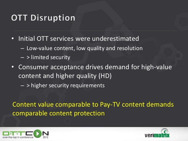 • Initial OTT services were underestimated   – Low-value content, low quality and resolution   – > limited security• Consu...