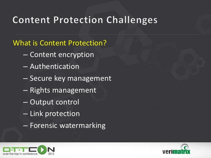 What is Content Protection?  – Content encryption  – Authentication  – Secure key management  – Rights management  – Outpu...