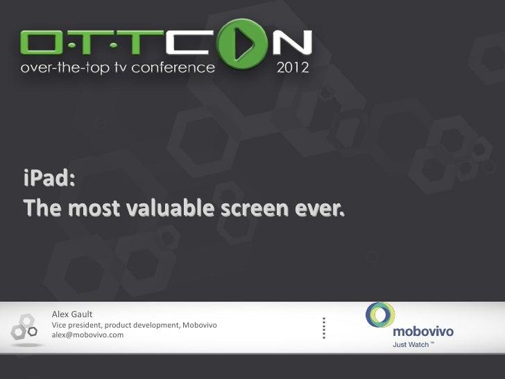 iPad:The most valuable screen ever.  Alex Gault  Vice president, product development, Mobovivo  alex@mobovivo.com