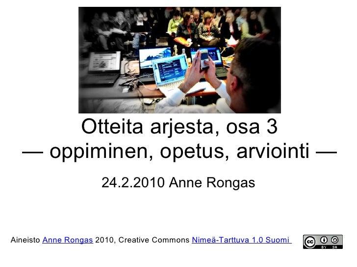 Otteita arjesta, osa 3   — oppiminen, opetus, arviointi —                       24.2.2010 Anne Rongas   Aineisto Anne Rong...