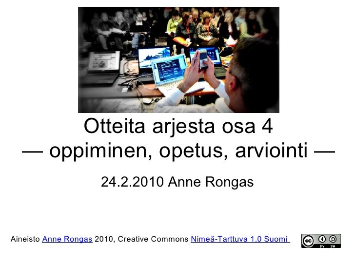 Otteita arjesta osa 4   — oppiminen, opetus, arviointi —                       24.2.2010 Anne Rongas   Aineisto Anne Ronga...