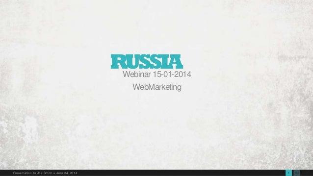 1351Presentation to Joe Smith  June 24, 2014 RUSSIAWebinar 15-01-2014 WebMarketing