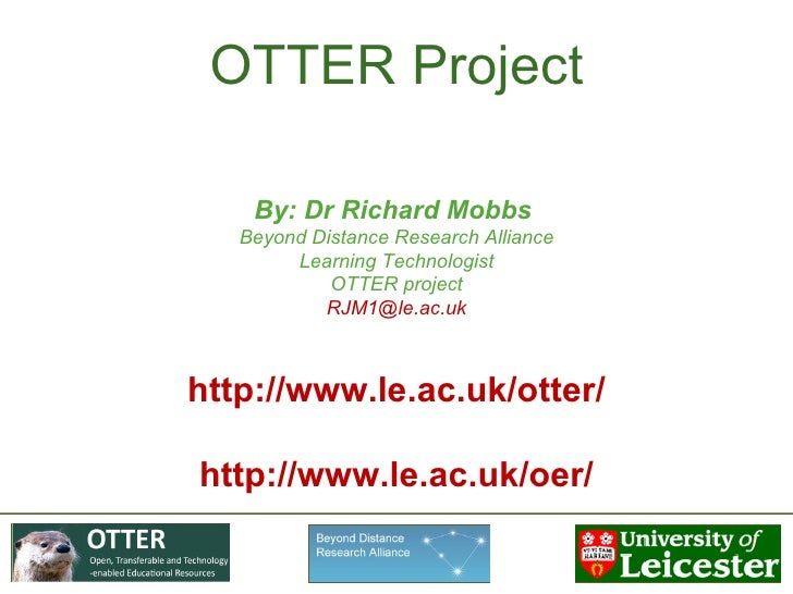 OTTER Project By: Dr Richard Mobbs  Beyond Distance Research Alliance Learning Technologist OTTER project [email_address] ...